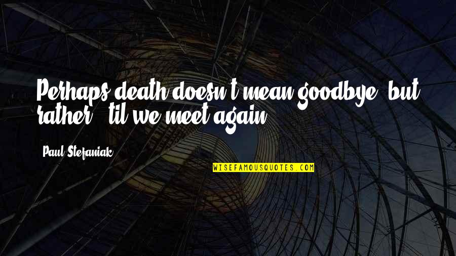 Goodbye And Death Quotes By Paul Stefaniak: Perhaps death doesn't mean goodbye, but rather, 'til