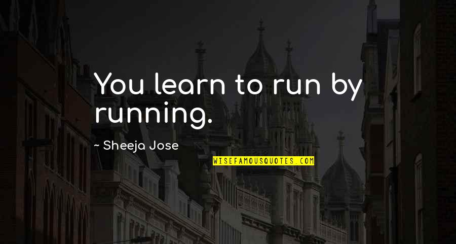Goodbye And Death Quotes By Sheeja Jose: You learn to run by running.
