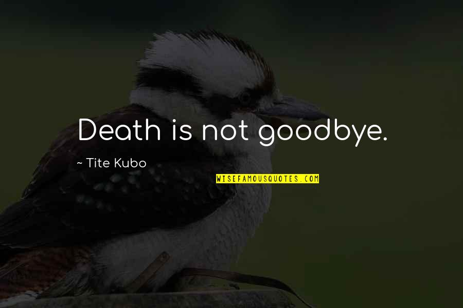Goodbye And Death Quotes By Tite Kubo: Death is not goodbye.