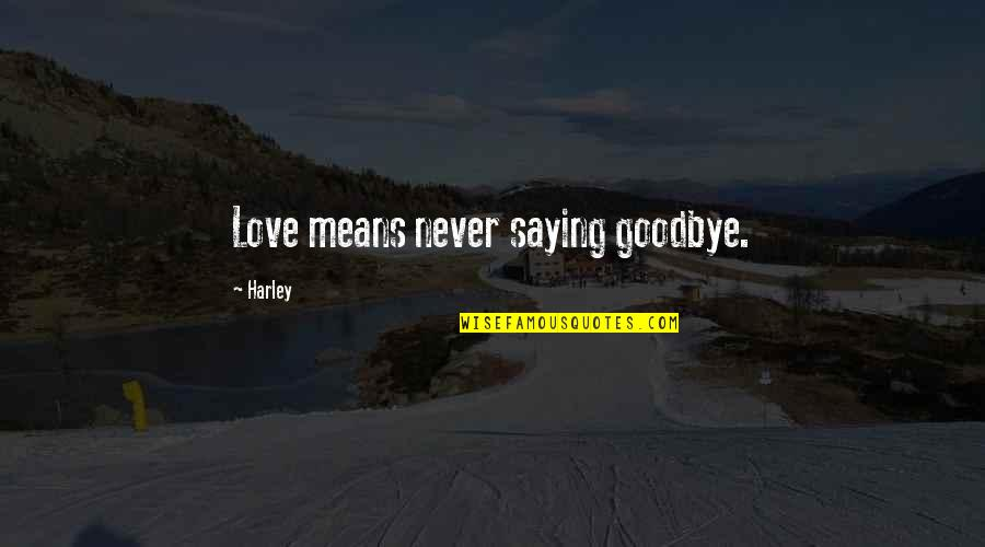 Goodbye To Friends Quotes By Harley: Love means never saying goodbye.