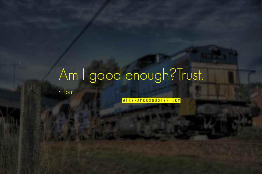 Goodenough Quotes By Tom: Am I good enough?Trust.