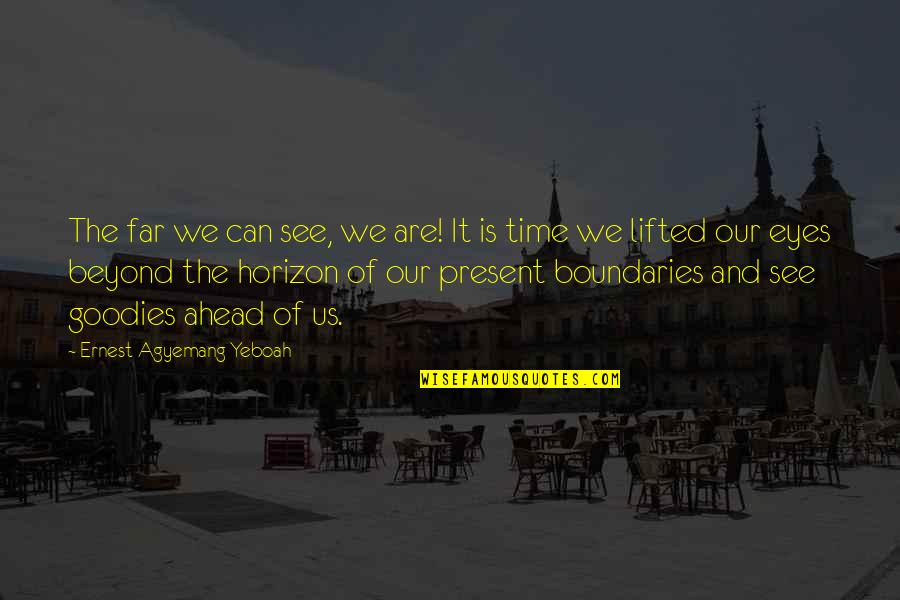 Goodies Quotes By Ernest Agyemang Yeboah: The far we can see, we are! It