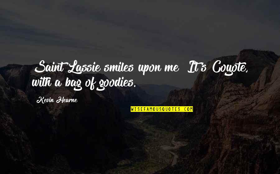 Goodies Quotes By Kevin Hearne: Saint Lassie smiles upon me! It's Coyote, with