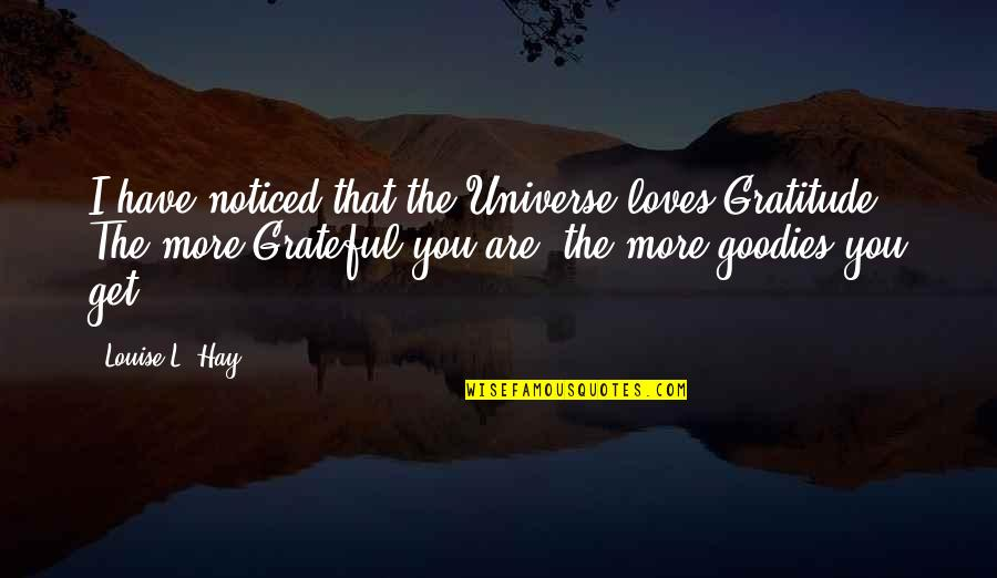 Goodies Quotes By Louise L. Hay: I have noticed that the Universe loves Gratitude.