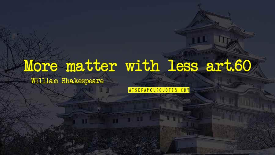 Goodle Quotes By William Shakespeare: More matter with less art.60
