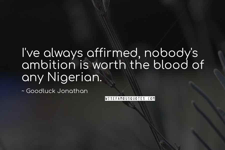 Goodluck Jonathan quotes: I've always affirmed, nobody's ambition is worth the blood of any Nigerian.