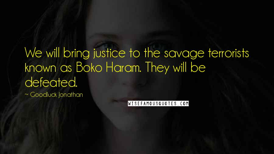 Goodluck Jonathan quotes: We will bring justice to the savage terrorists known as Boko Haram. They will be defeated.