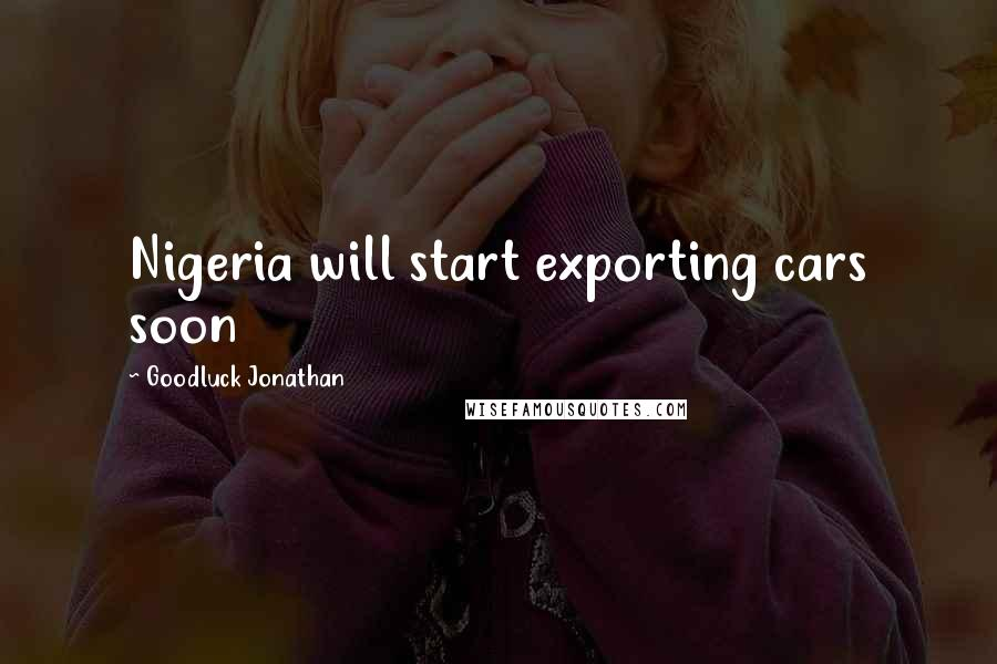 Goodluck Jonathan quotes: Nigeria will start exporting cars soon