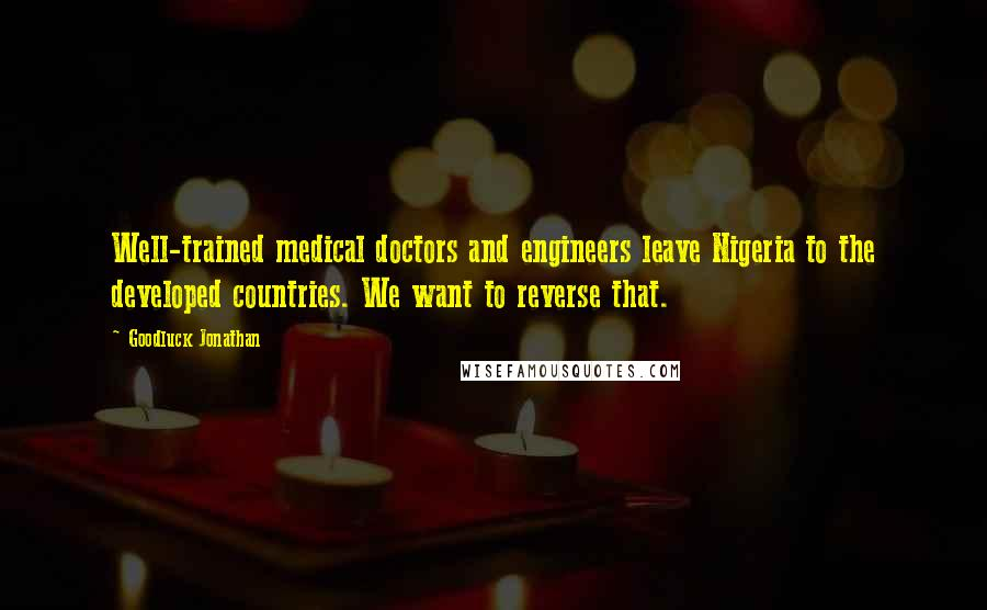 Goodluck Jonathan quotes: Well-trained medical doctors and engineers leave Nigeria to the developed countries. We want to reverse that.