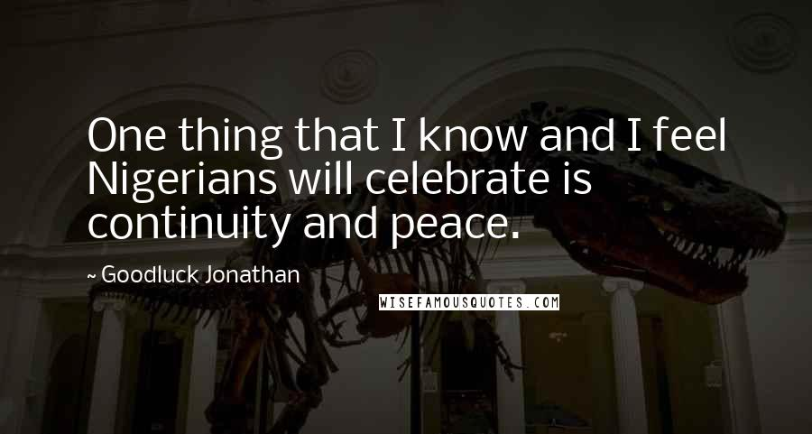 Goodluck Jonathan quotes: One thing that I know and I feel Nigerians will celebrate is continuity and peace.