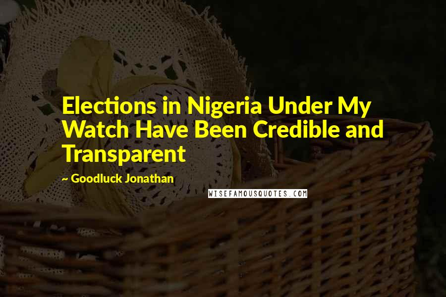 Goodluck Jonathan quotes: Elections in Nigeria Under My Watch Have Been Credible and Transparent