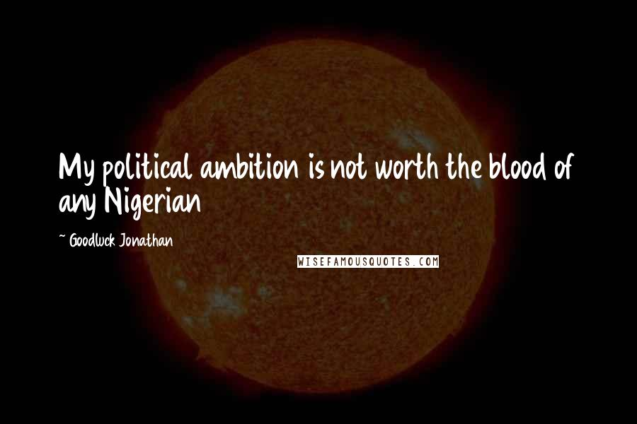 Goodluck Jonathan quotes: My political ambition is not worth the blood of any Nigerian
