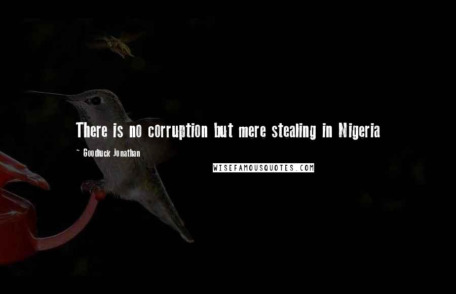 Goodluck Jonathan quotes: There is no corruption but mere stealing in Nigeria
