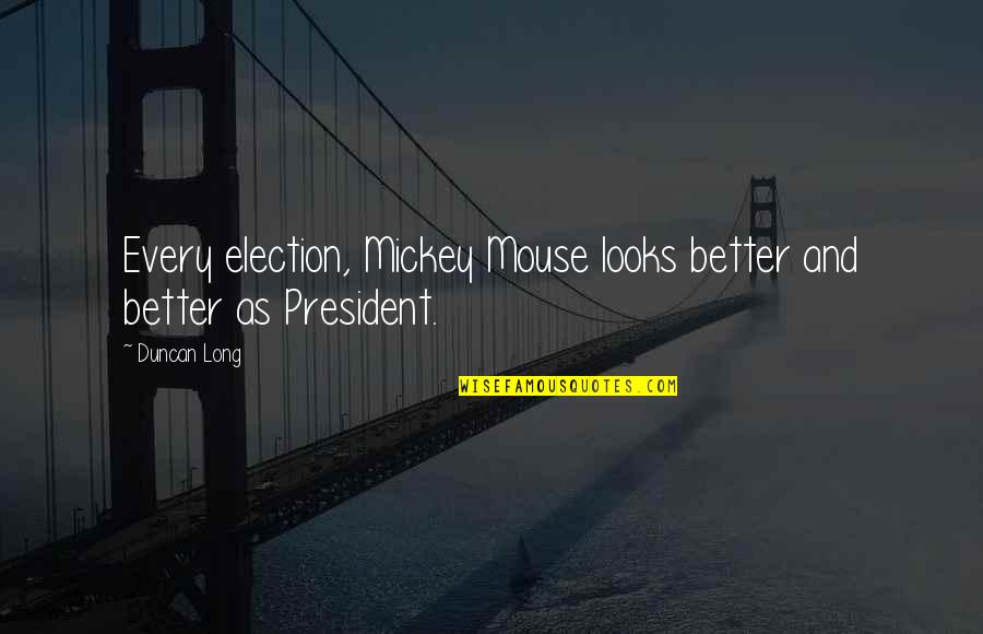 Goodnight Sweetheart Love Quotes By Duncan Long: Every election, Mickey Mouse looks better and better