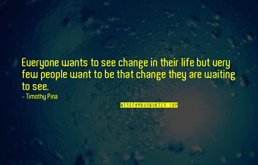 Goodnight Sweetheart Love Quotes By Timothy Pina: Everyone wants to see change in their life