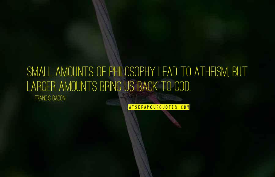 Goodpoint Quotes By Francis Bacon: Small amounts of philosophy lead to atheism, but