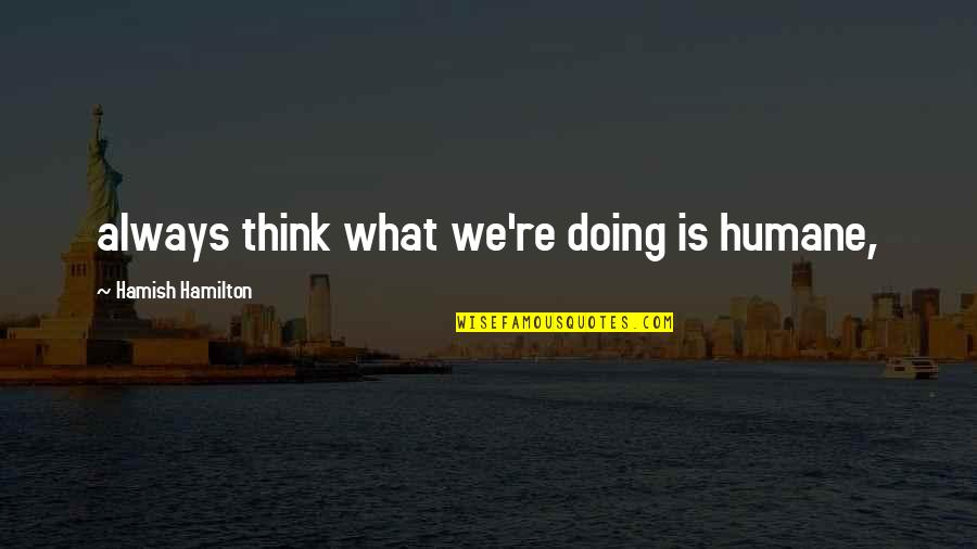 Goodpoint Quotes By Hamish Hamilton: always think what we're doing is humane,