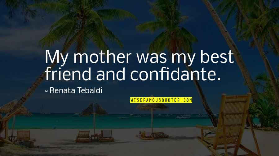 Goodpoint Quotes By Renata Tebaldi: My mother was my best friend and confidante.