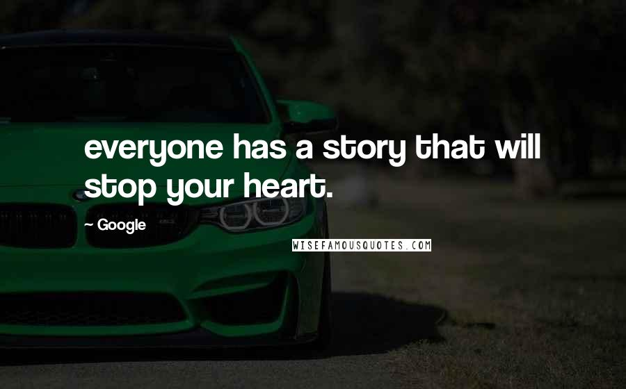 Google quotes: everyone has a story that will stop your heart.
