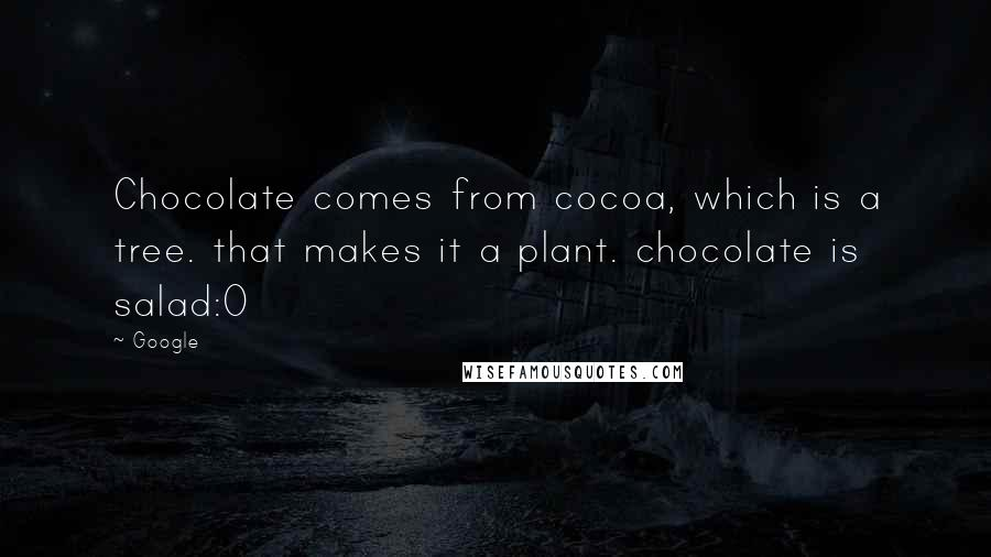 Google quotes: Chocolate comes from cocoa, which is a tree. that makes it a plant. chocolate is salad:0