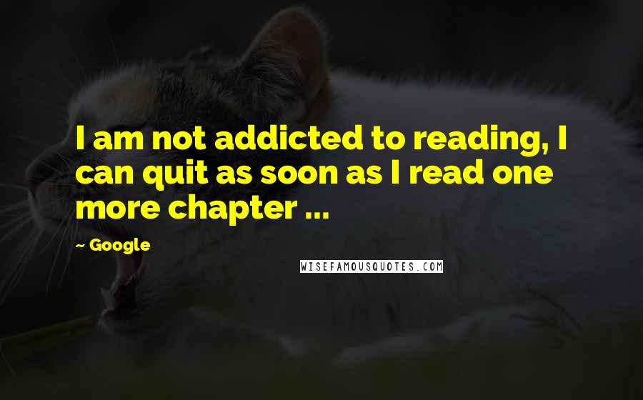 Google quotes: I am not addicted to reading, I can quit as soon as I read one more chapter ...