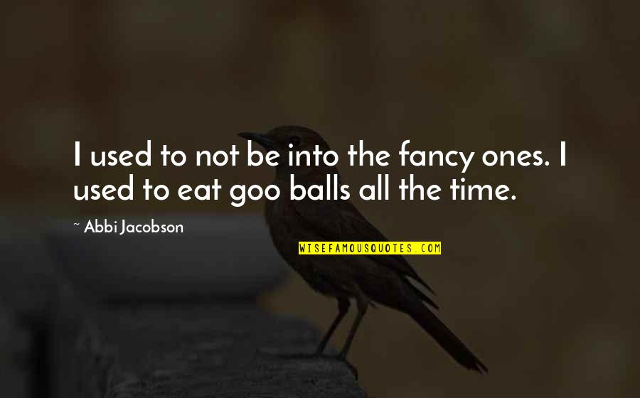Goo's Quotes By Abbi Jacobson: I used to not be into the fancy