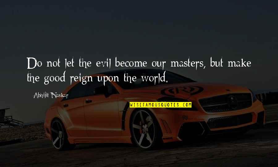 Goo's Quotes By Abhijit Naskar: Do not let the evil become our masters,
