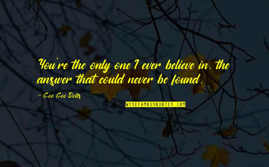 Goo's Quotes By Goo Goo Dolls: You're the only one I ever believe in,