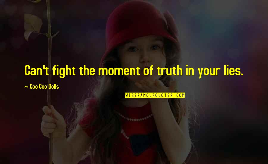 Goo's Quotes By Goo Goo Dolls: Can't fight the moment of truth in your