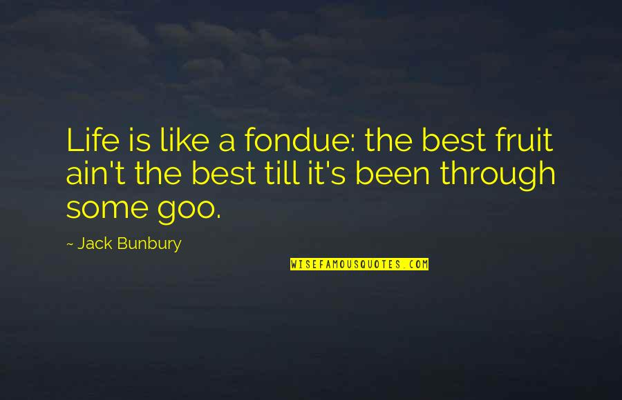 Goo's Quotes By Jack Bunbury: Life is like a fondue: the best fruit