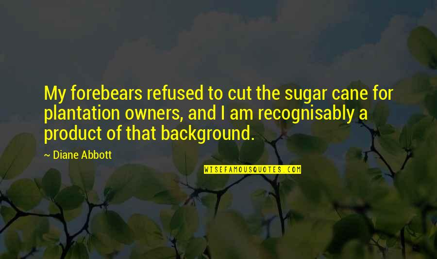 Goose Poop Quotes By Diane Abbott: My forebears refused to cut the sugar cane