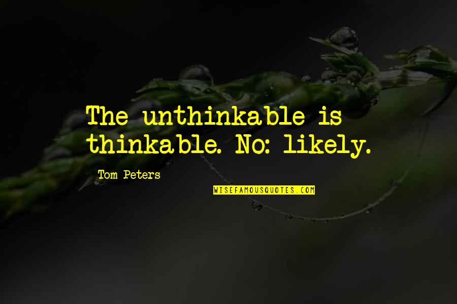 Goose Poop Quotes By Tom Peters: The unthinkable is thinkable. No: likely.