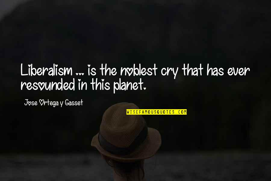 Gop Racist Quotes By Jose Ortega Y Gasset: Liberalism ... is the noblest cry that has