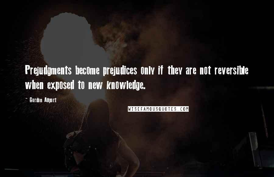 Gordon Allport quotes: Prejudgments become prejudices only if they are not reversible when exposed to new knowledge.