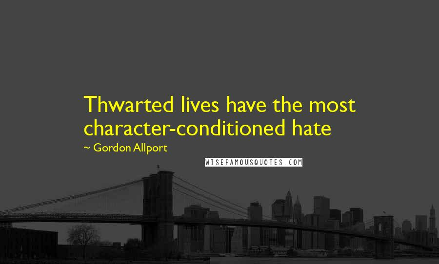Gordon Allport quotes: Thwarted lives have the most character-conditioned hate