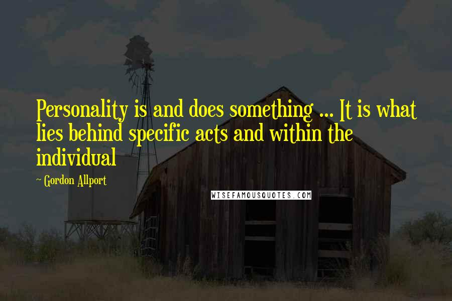 Gordon Allport quotes: Personality is and does something ... It is what lies behind specific acts and within the individual