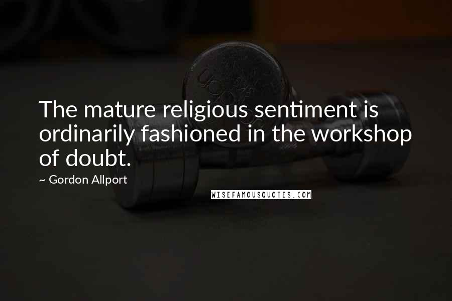 Gordon Allport quotes: The mature religious sentiment is ordinarily fashioned in the workshop of doubt.