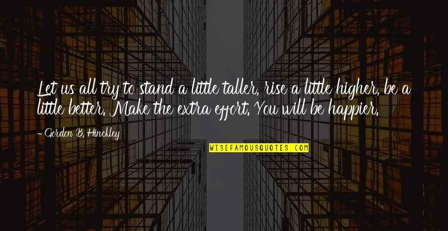 Gordon B Hinckley Quotes By Gordon B. Hinckley: Let us all try to stand a little