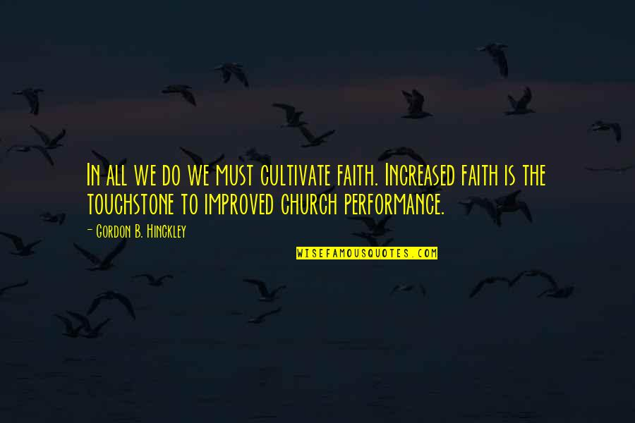 Gordon B Hinckley Quotes By Gordon B. Hinckley: In all we do we must cultivate faith.