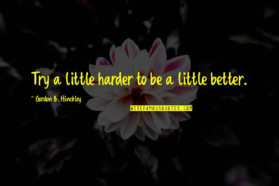 Gordon B Hinckley Quotes By Gordon B. Hinckley: Try a little harder to be a little