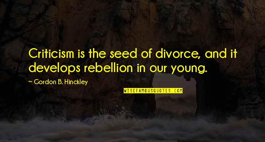 Gordon B Hinckley Quotes By Gordon B. Hinckley: Criticism is the seed of divorce, and it