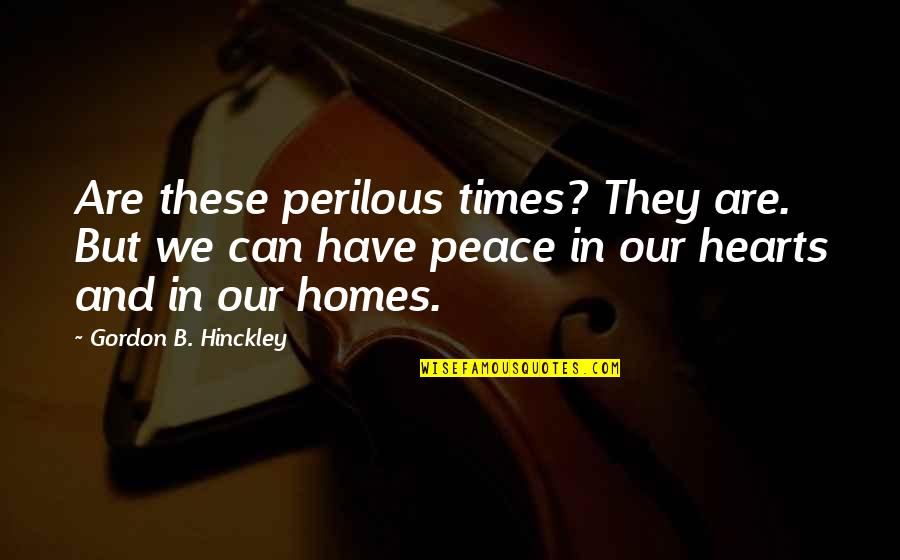 Gordon B Hinckley Quotes By Gordon B. Hinckley: Are these perilous times? They are. But we