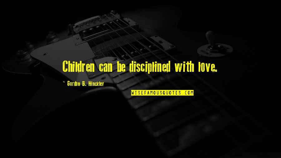 Gordon B Hinckley Quotes By Gordon B. Hinckley: Children can be disciplined with love.