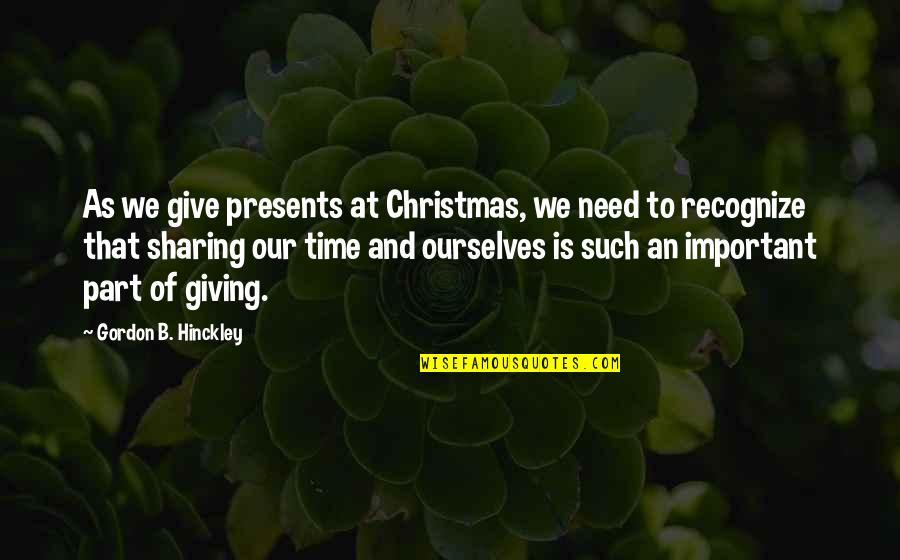 Gordon B Hinckley Quotes By Gordon B. Hinckley: As we give presents at Christmas, we need