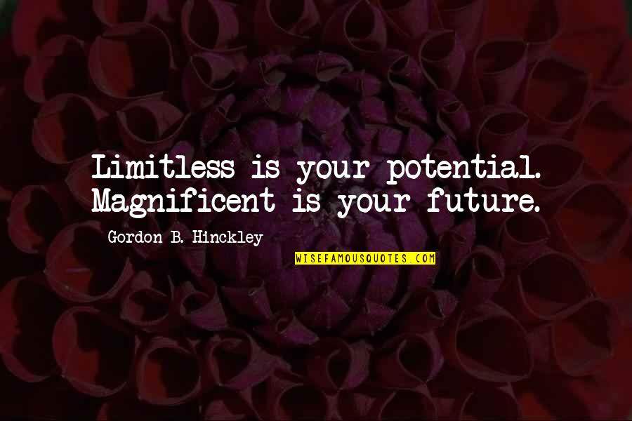 Gordon B Hinckley Quotes By Gordon B. Hinckley: Limitless is your potential. Magnificent is your future.