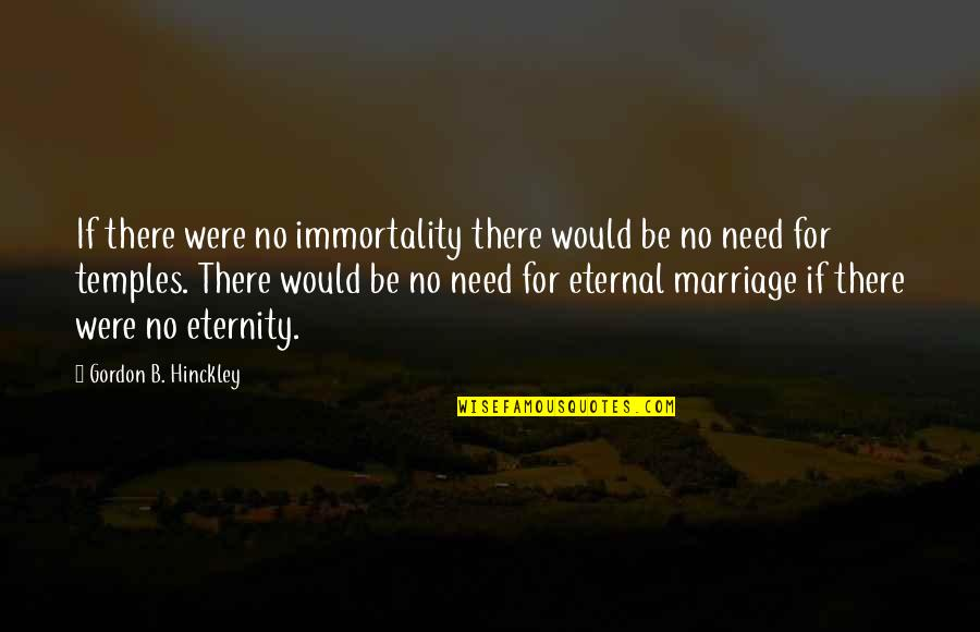 Gordon B Hinckley Quotes By Gordon B. Hinckley: If there were no immortality there would be
