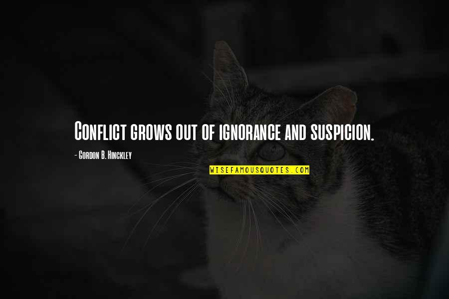Gordon B Hinckley Quotes By Gordon B. Hinckley: Conflict grows out of ignorance and suspicion.