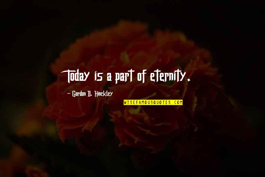 Gordon B Hinckley Quotes By Gordon B. Hinckley: Today is a part of eternity.