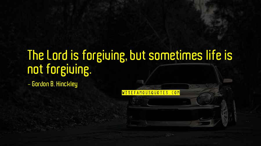 Gordon B Hinckley Quotes By Gordon B. Hinckley: The Lord is forgiving, but sometimes life is
