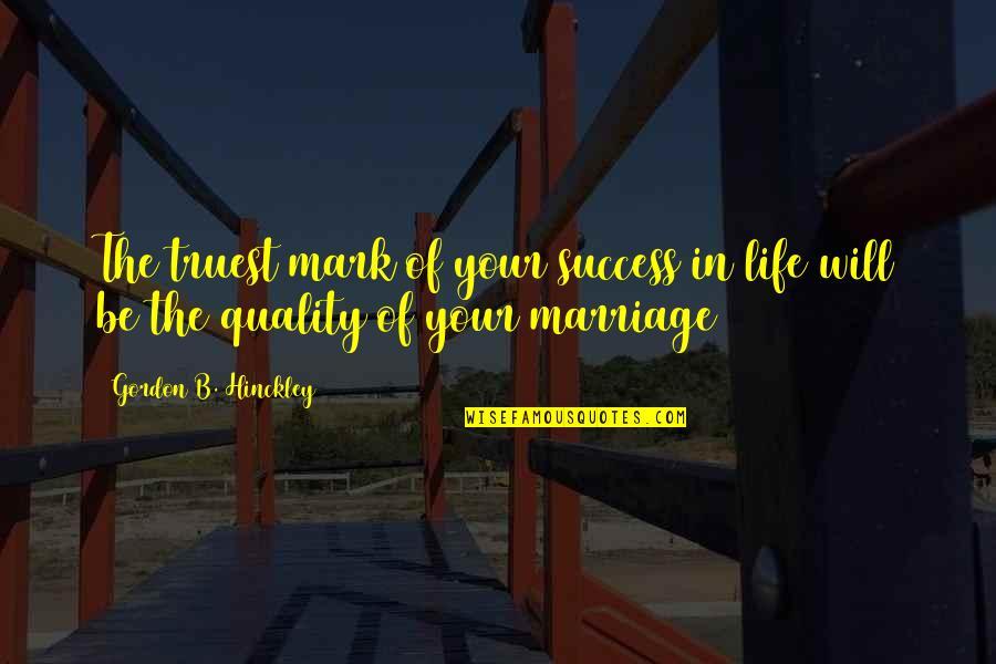 Gordon B Hinckley Quotes By Gordon B. Hinckley: The truest mark of your success in life